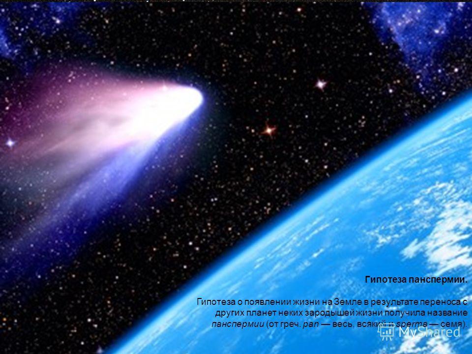 Гипотеза панспермии. Гипотеза о появлении жизни на Земле в результате переноса с других планет неких зародышей жизни получила название панспермии (от греч. pan весь, всякий и sperma семя).