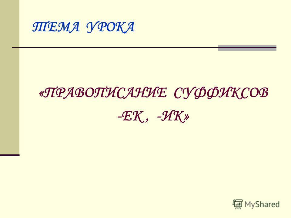 ТЕМА УРОКА «ПРАВОПИСАНИЕ СУФФИКСОВ -ЕК, -ИК»