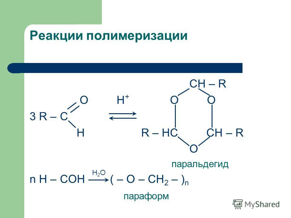 Реакции полимеризации CH – R O H + O O 3 R – C H R – HC CH – R O паральдегид n H – COH ( – O – CH 2 – ) n параформ Н2ОН2О
