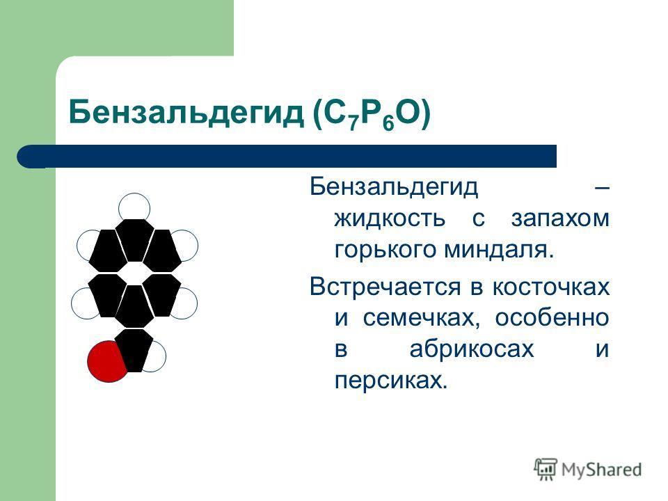Бензальдегид (С 7 Р 6 О) Бензальдегид – жидкость с запахом горького миндаля. Встречается в косточках и семечках, особенно в абрикосах и персиках.