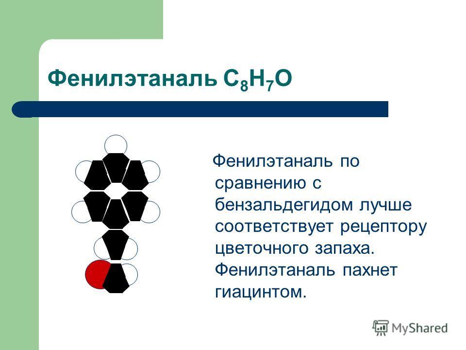 Фенилэтаналь С 8 Н 7 О Фенилэтаналь по сравнению с бензальдегидом лучше соответствует рецептору цветочного запаха. Фенилэтаналь пахнет гиацинтом.