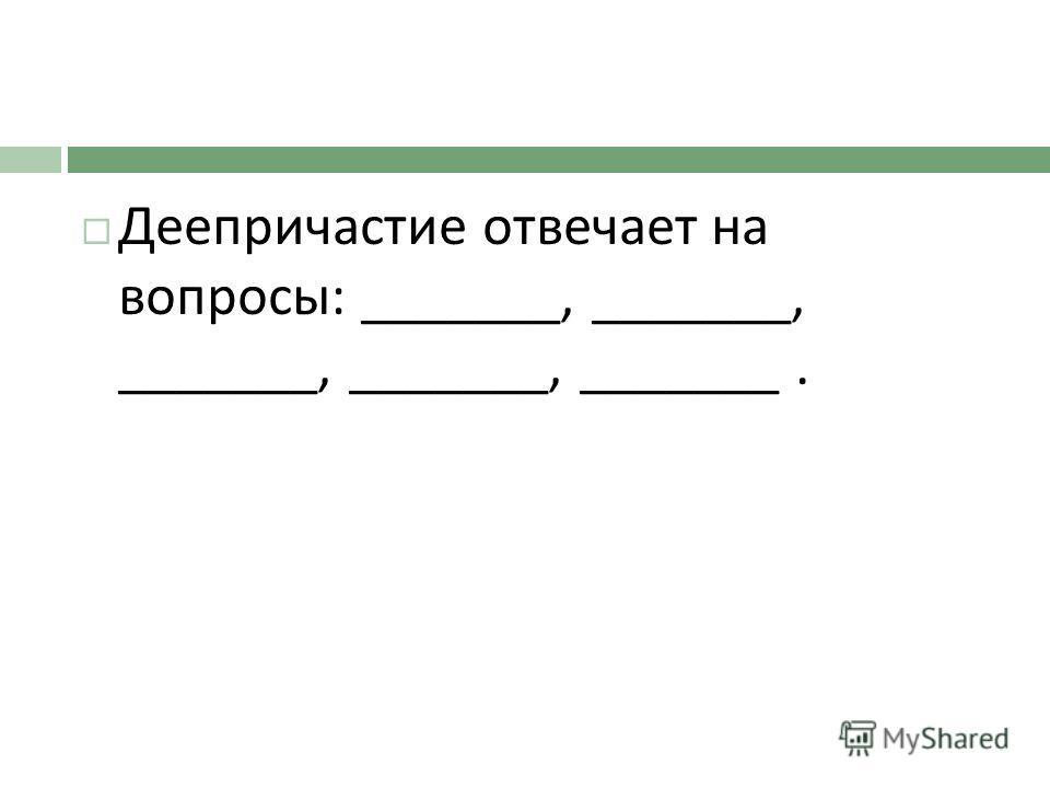 Деепричастие отвечает на вопросы : _______, _______, _______, _______, _______.