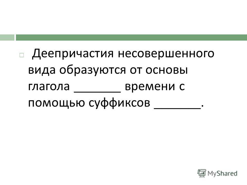 Деепричастия несовершенного вида образуются от основы глагола _______ времени с помощью суффиксов _______.