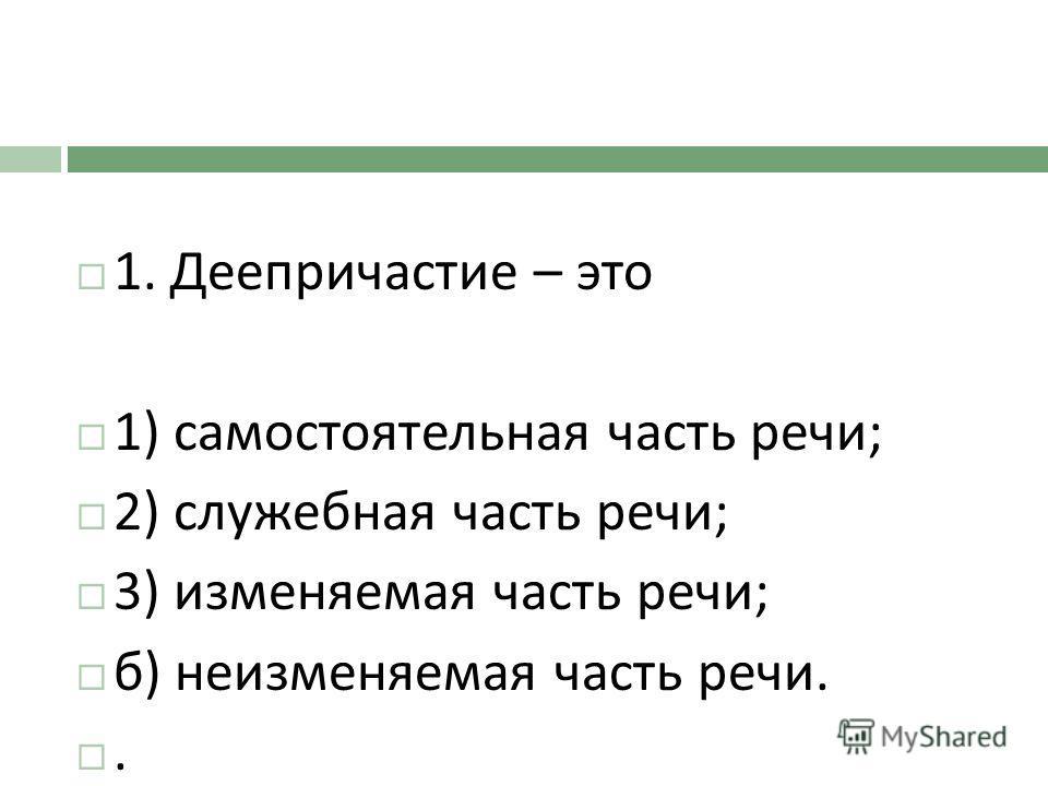 1. Деепричастие – это 1) самостоятельная часть речи ; 2) служебная часть речи ; 3) изменяемая часть речи ; б ) неизменяемая часть речи..