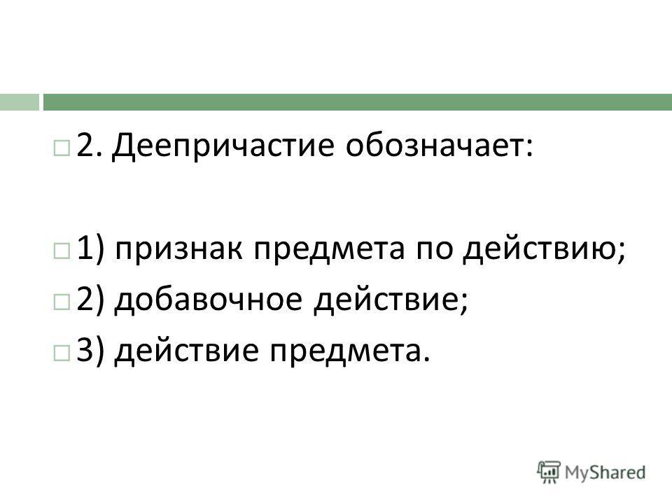 2. Деепричастие обозначает : 1) признак предмета по действию ; 2) добавочное действие ; 3) действие предмета.