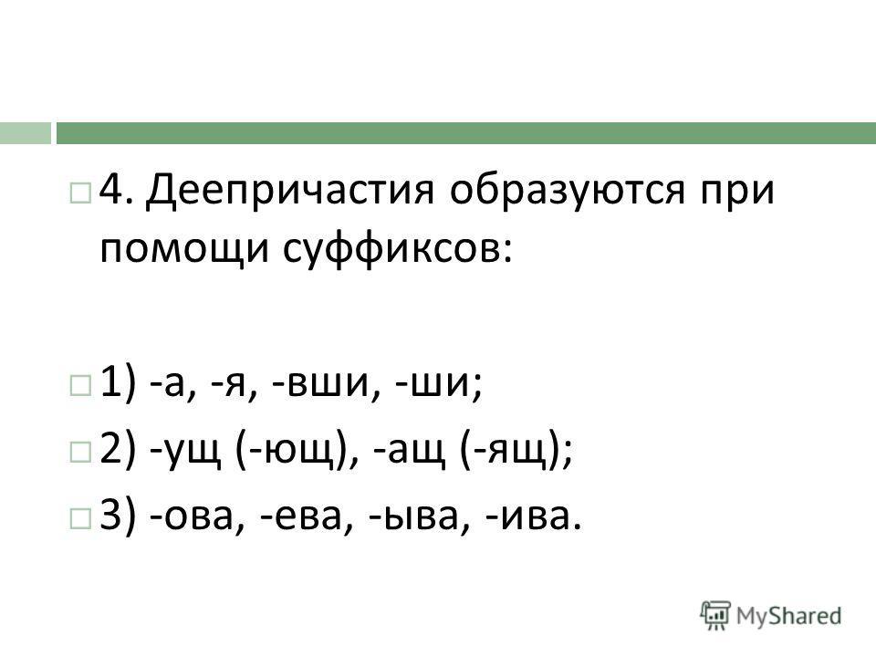 4. Деепричастия образуются при помощи суффиксов : 1) - а, - я, - вши, - ши ; 2) - ущ (- ющ ), - ащ (- ящ ); 3) - ова, - ева, - ыва, - ива.
