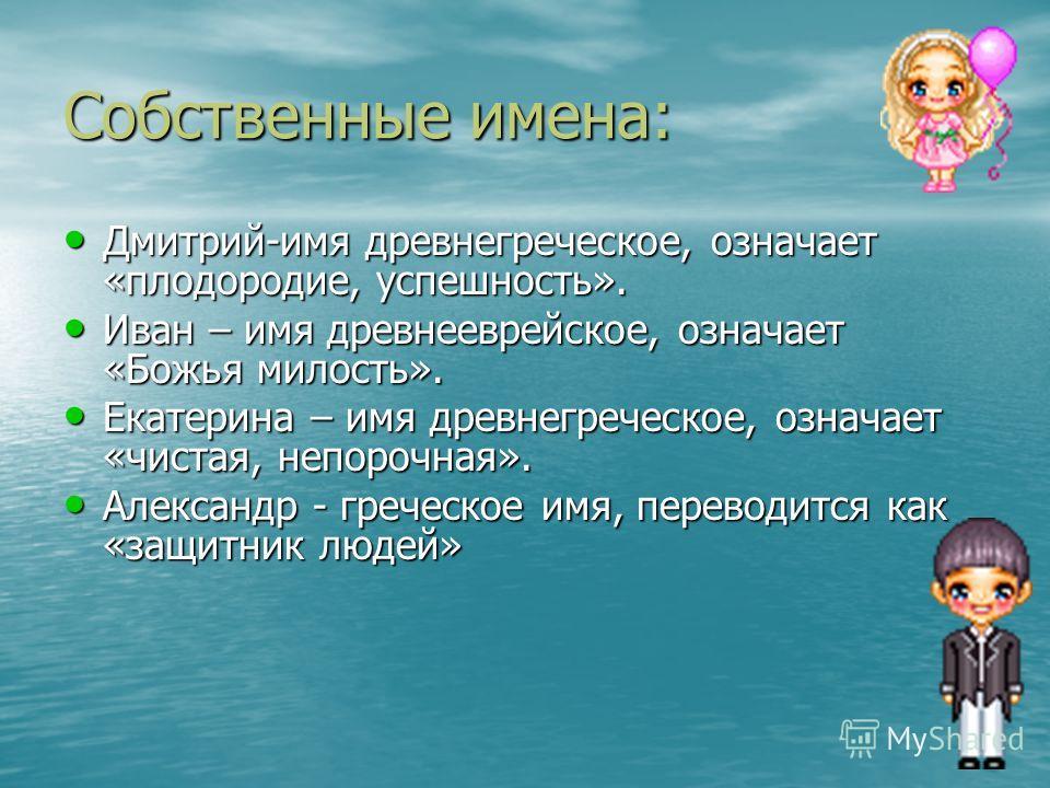 Собственные имена: Дмитрий-имя древнегреческое, означает «плодородие, успешность». Дмитрий-имя древнегреческое, означает «плодородие, успешность». Иван – имя древнееврейское, означает «Божья милость». Иван – имя древнееврейское, означает «Божья милос