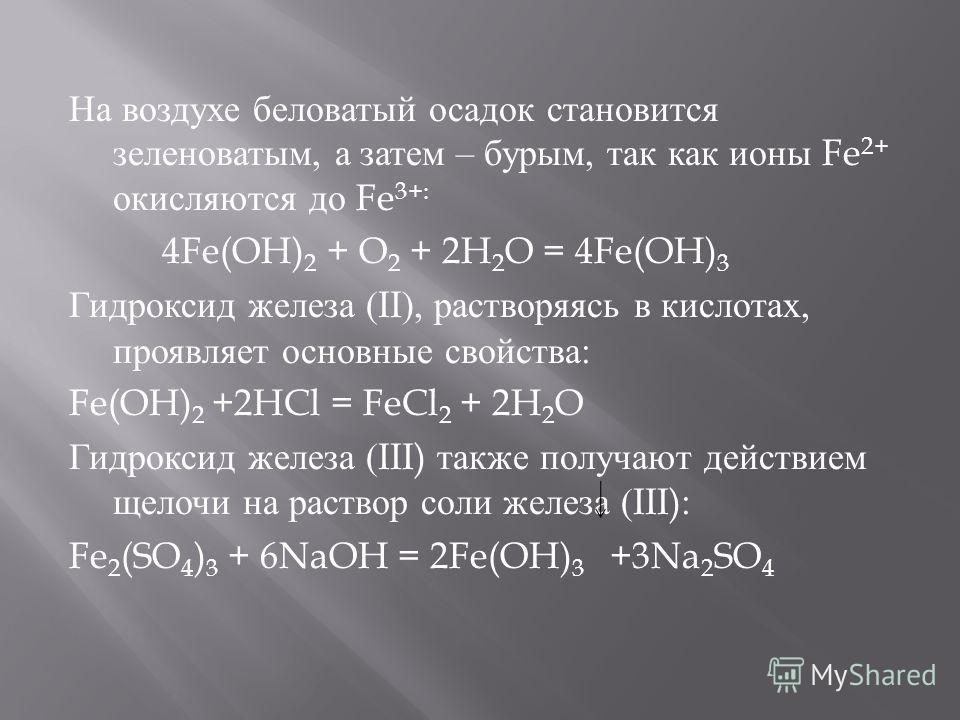 На воздухе беловатый осадок становится зеленоватым, а затем – бурым, так как ионы Fe 2+ окисляются до Fe 3+: 4Fe(OH) 2 + O 2 + 2H 2 O = 4Fe(OH) 3 Гидроксид железа (II), растворяясь в кислотах, проявляет основные свойства : Fe(OH) 2 +2HCl = FeCl 2 + 2