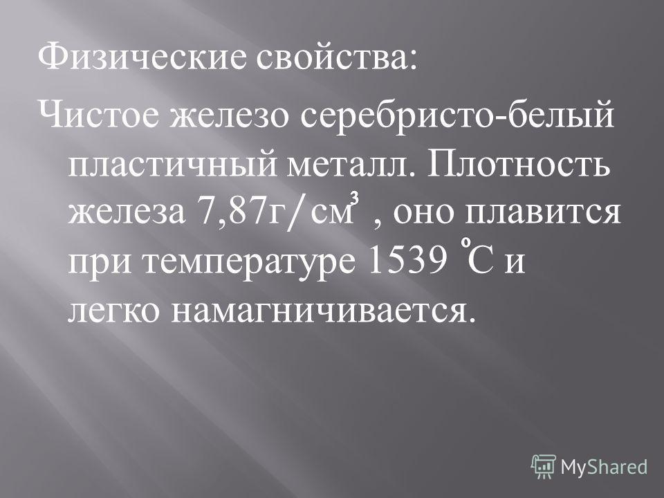 Физические свойства : Чистое железо серебристо - белый пластичный металл. Плотность железа 7,87 г / см, оно плавится при температуре 1539 С и легко намагничивается.