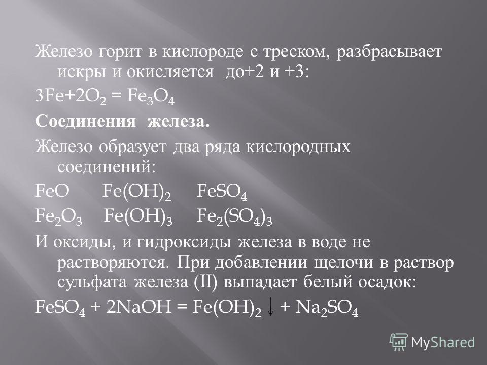 Железо горит в кислороде с треском, разбрасывает искры и окисляется до +2 и +3: 3Fe+2O 2 = Fe 3 O 4 Соединения железа. Железо образует два ряда кислородных соединений : FeO Fe(OH) 2 FeSO 4 Fe 2 O 3 Fe(OH) 3 Fe 2 (SO 4 ) 3 И оксиды, и гидроксиды желез