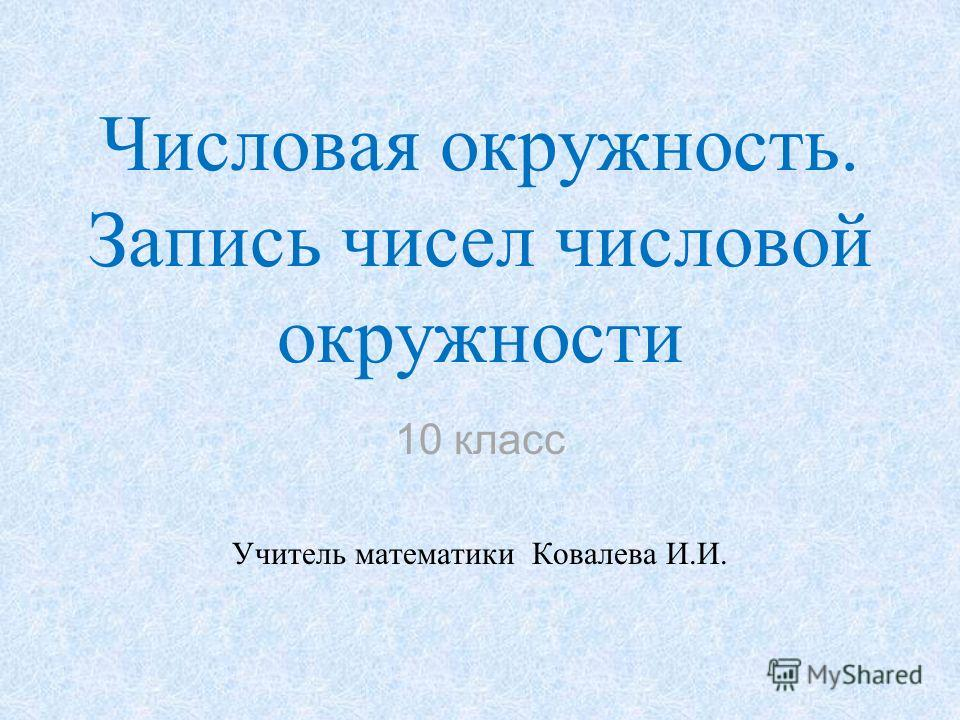 Числовая окружность. Запись чисел числовой окружности 10 класс Учитель математики Ковалева И.И.