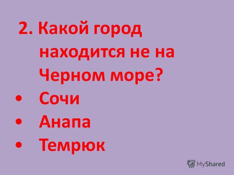 2. Какой город находится не на Черном море? Сочи Анапа Темрюк