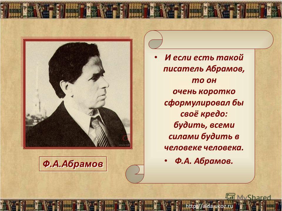 И если есть такой писатель Абрамов, то он очень коротко сформулировал бы своё кредо: будить, всеми силами будить в человеке человека. Ф.А. Абрамов. Ф.А.Абрамов
