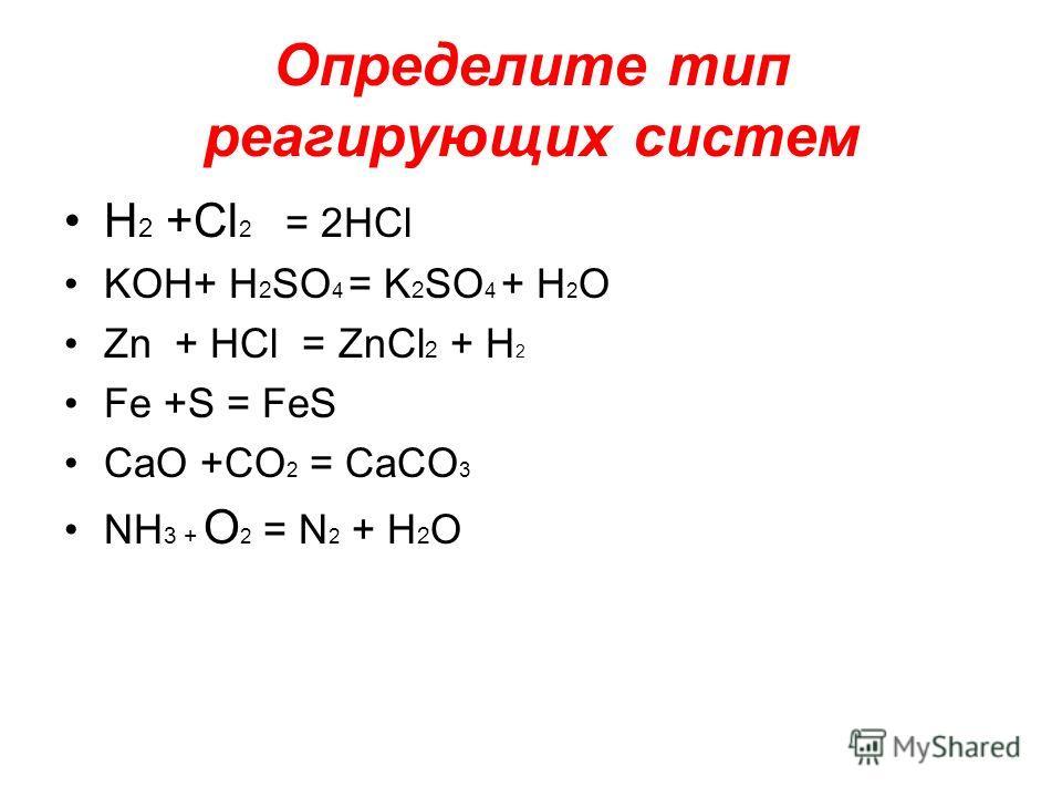 Определите тип реагирующих систем H 2 +Cl 2 = 2HCl KOH+ H 2 SO 4 = K 2 SO 4 + H 2 O Zn + HCl = ZnCl 2 + H 2 Fe +S = FeS CaO +CO 2 = CaCO 3 NH 3 + O 2 = N 2 + H 2 O