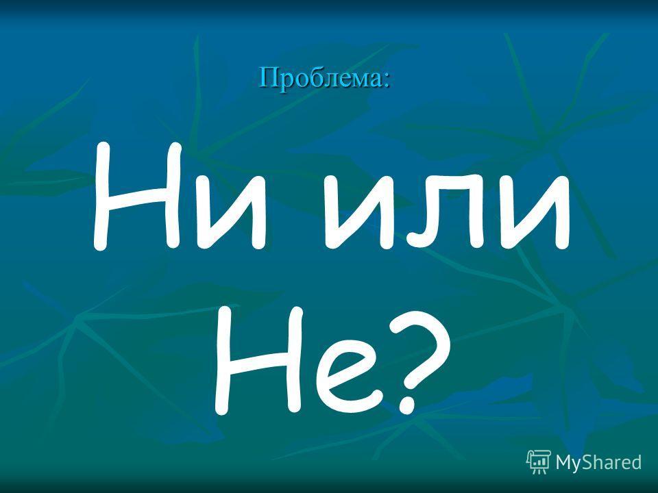 Проблема: Ни или Не?