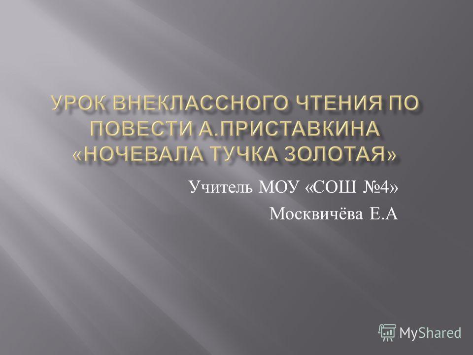 Учитель МОУ « СОШ 4» Москвичёва Е. А