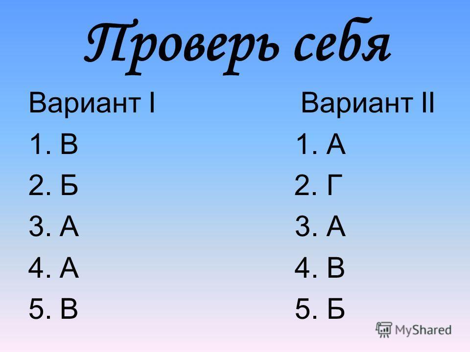 Проверь себя Вариант I Вариант II 1.В 1. А 2.Б 2. Г 3.А 3. А 4.А 4. В 5.В 5. Б