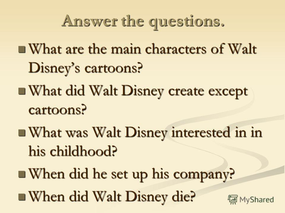 Answer the questions. What are the main characters of Walt Disneys cartoons? What are the main characters of Walt Disneys cartoons? What did Walt Disney create except cartoons? What did Walt Disney create except cartoons? What was Walt Disney interes