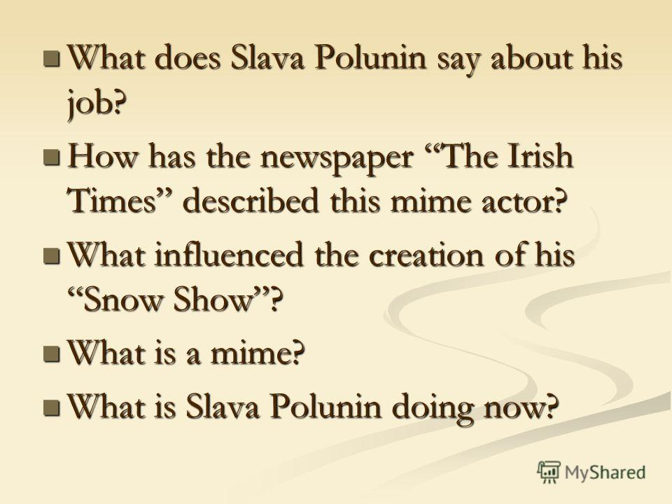 What does Slava Polunin say about his job? What does Slava Polunin say about his job? How has the newspaper The Irish Times described this mime actor? How has the newspaper The Irish Times described this mime actor? What influenced the creation of hi