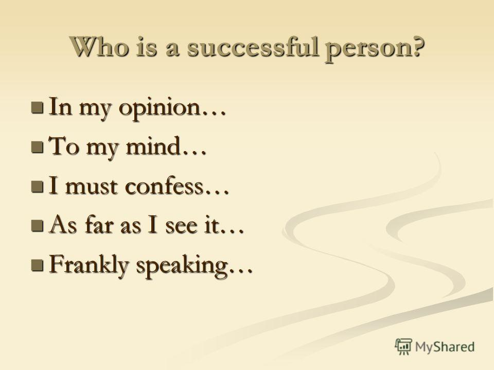 Who is a successful person? In my opinion… In my opinion… To my mind… To my mind… I must confess… I must confess… As far as I see it… As far as I see it… Frankly speaking… Frankly speaking…
