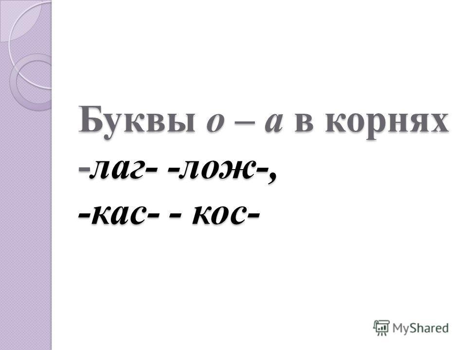 Буквы о – а в корнях -лаг- -лож-, -кас- - кос-