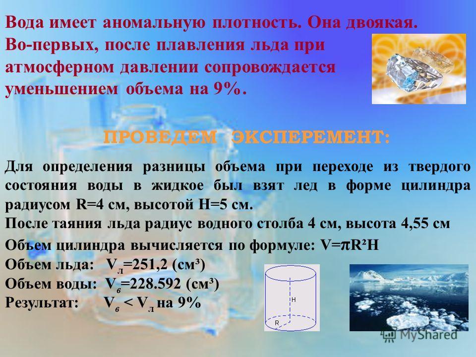 Вода имеет аномальную плотность. Она двоякая. Во-первых, после плавления льда при атмосферном давлении сопровождается уменьшением объема на 9%. ПРОВЕДЕМ ЭКСПЕРЕМЕНТ: Для определения разницы объема при переходе из твердого состояния воды в жидкое был