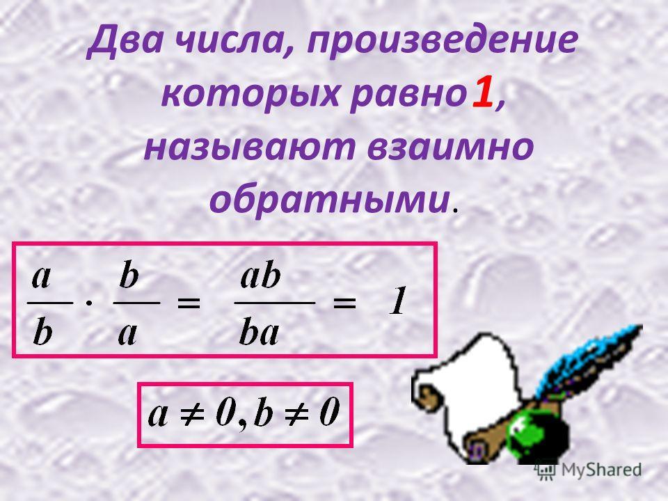 Два числа, произведение которых равно, называют взаимно обратными. 1