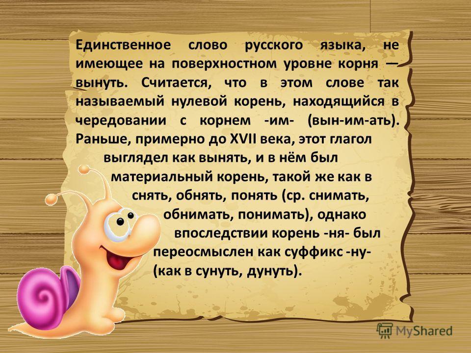 Единственное слово русского языка, не имеющее на поверхностном уровне корня вынуть. Считается, что в этом слове так называемый нулевой корень, находящийся в чередовании с корнем -им- (вын-им-ать). Раньше, примерно до XVII века, этот глагол выглядел к