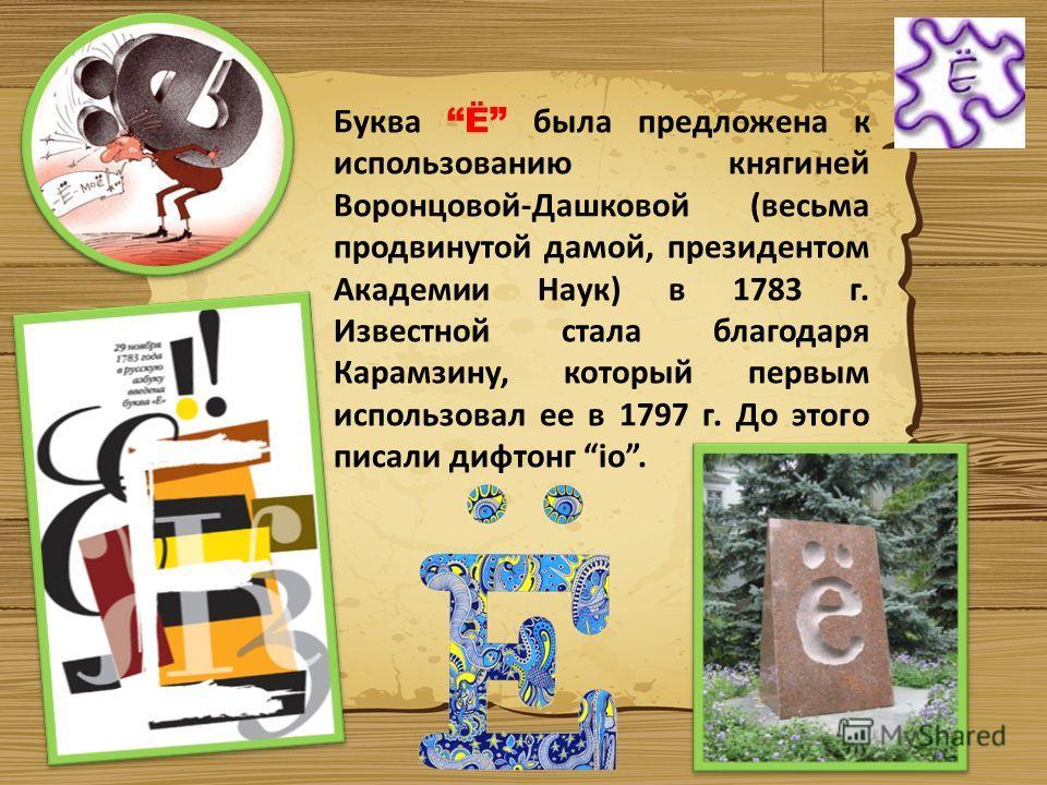 Буква Ё была предложена к использованию княгиней Воронцовой-Дашковой (весьма продвинутой дамой, президентом Академии Наук) в 1783 г. Известной стала благодаря Карамзину, который первым использовал ее в 1797 г. До этого писали дифтонг iо.