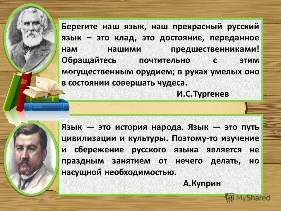 Берегите наш язык, наш прекрасный русский язык – это клад, это достояние, переданное нам нашими предшественниками! Обращайтесь почтительно с этим могущественным орудием; в руках умелых оно в состоянии совершать чудеса. И.С.Тургенев Язык это история н
