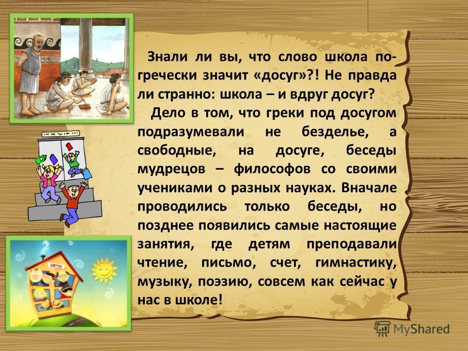 Знали ли вы, что слово школа по- гречески значит «досуг»?! Не правда ли странно: школа – и вдруг досуг? Дело в том, что греки под досугом подразумевали не безделье, а свободные, на досуге, беседы мудрецов – философов со своими учениками о разных наук