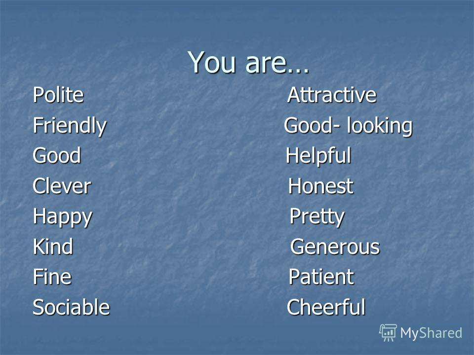You are… Polite Attractive Friendly Good- looking Good Helpful Clever Honest Happy Pretty Kind Generous Fine Patient Sociable Cheerful