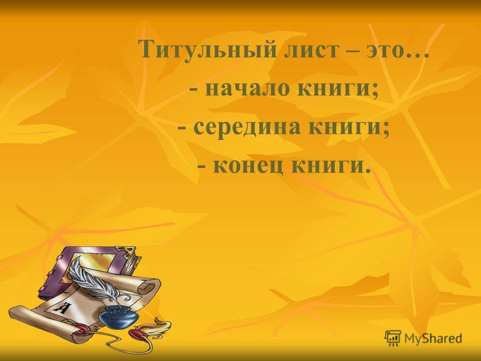 Титульный лист – это… - начало книги; - середина книги; - конец книги.