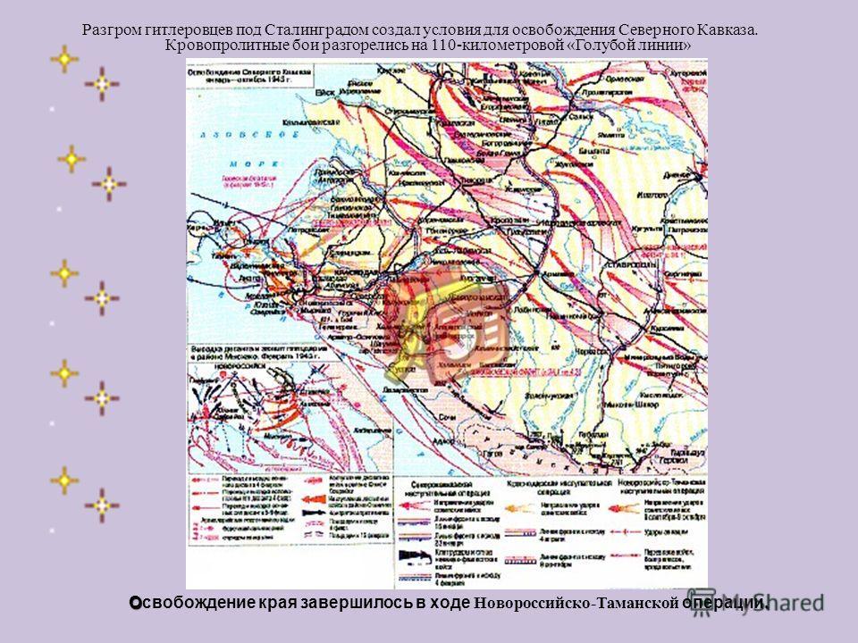 Разгром гитлеровцев под Сталинградом создал условия для освобождения Северного Кавказа. Кровопролитные бои разгорелись на 110-километровой «Голубой линии» Освобождение края завершилось в ходе Н овороссийско-Таманской операции.