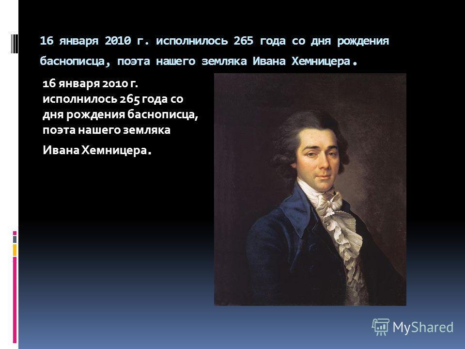 16 января 2010 г. исполнилось 265 года со дня рождения баснописца, поэта нашего земляка Ивана Хемницера.