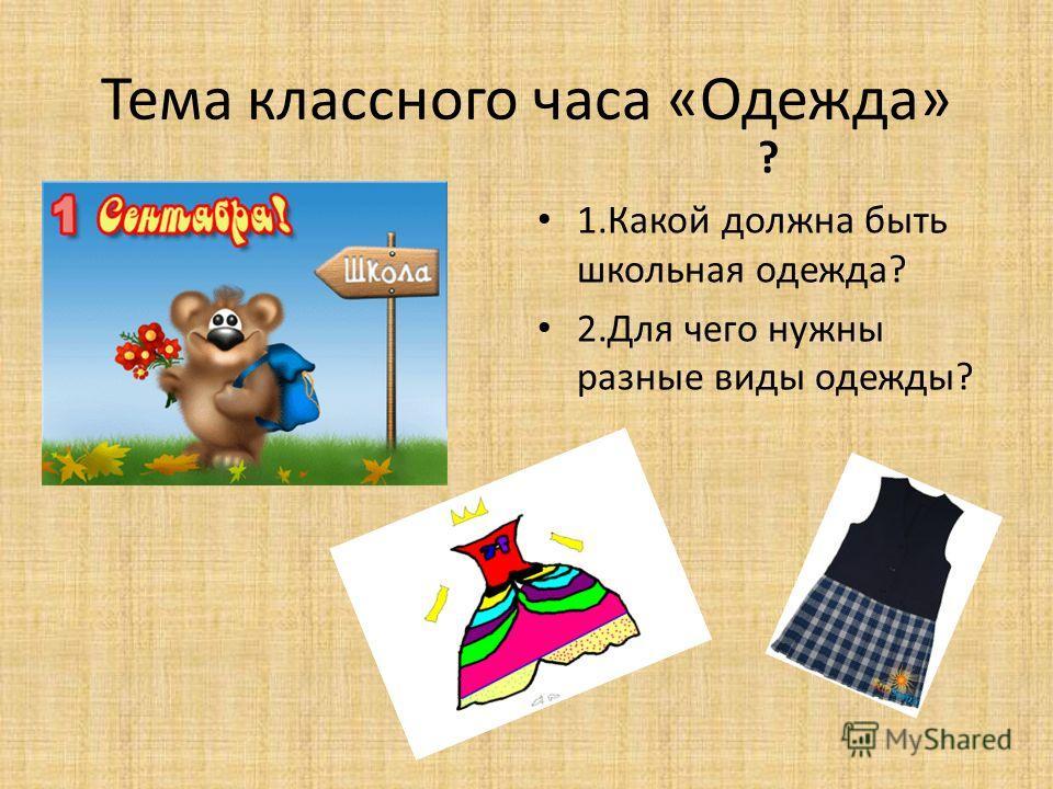 Тема классного часа «Одежда» ? 1.Какой должна быть школьная одежда? 2.Для чего нужны разные виды одежды?