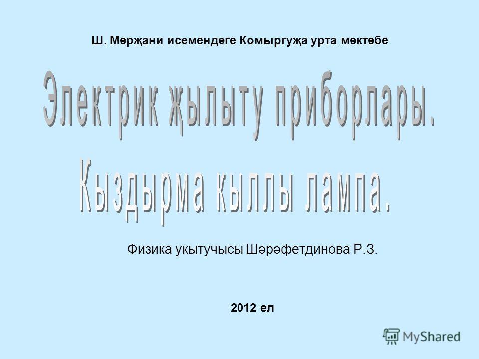 Ш. Мәрҗани исемендәге Комыргуҗа урта мәктәбе Физика укытучысы Шәрәфетдинова Р.З. 2012 ел