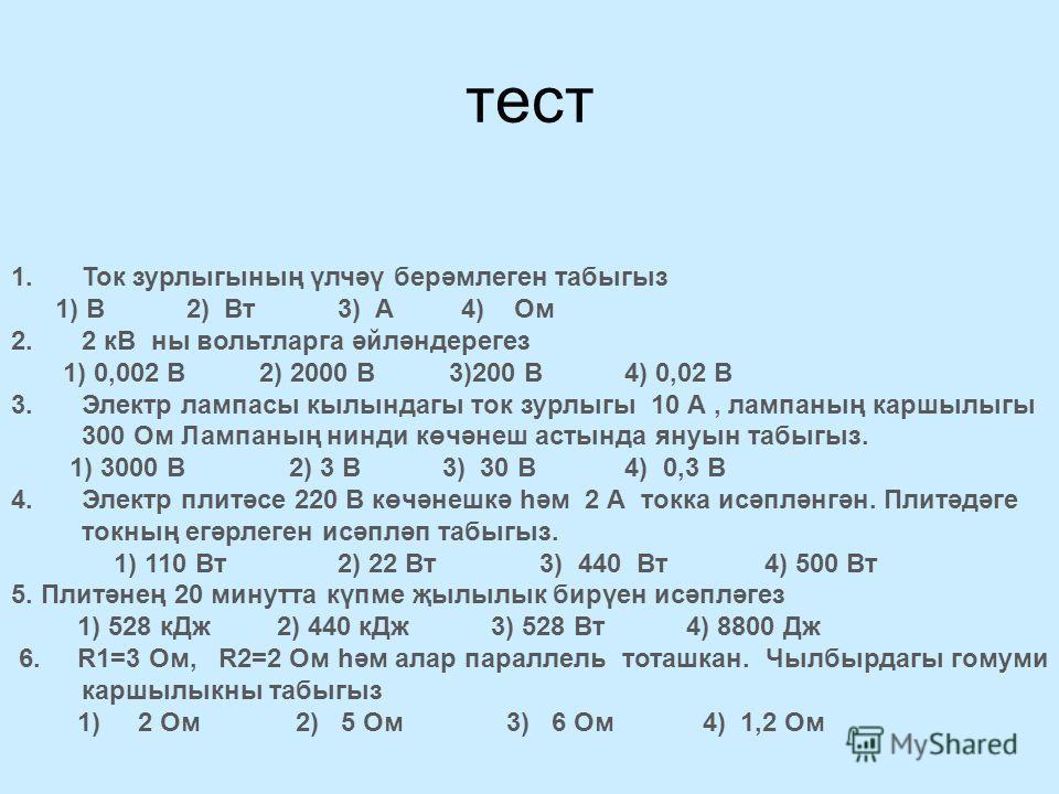 тест 1.Ток зурлыгының үлчәү берәмлеген табыгыз 1) В 2) Вт 3) А 4) Ом 2.2 кВ ны вольтларга әйләндерегез 1) 0,002 В 2) 2000 В 3)200 В 4) 0,02 В 3.Электр лампасы кылындагы ток зурлыгы 10 А, лампаның каршылыгы 300 Ом Лампаның нинди көчәнеш астында януын