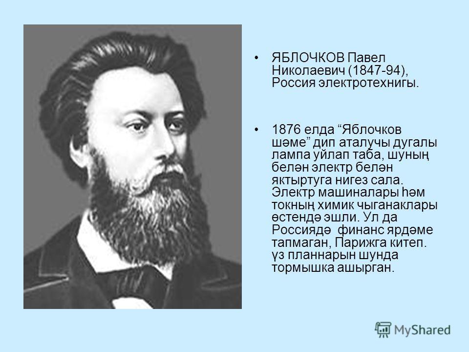 ЯБЛОЧКОВ Павел Николаевич (1847-94), Россия электротехнигы. 1876 елда Яблочков шәме дип аталучы дугалы лампа уйлап таба, шуның белән электр белән яктыртуга нигез сала. Электр машиналары һәм токның химик чыганаклары өстендә эшли. Ул да Россиядә финанс