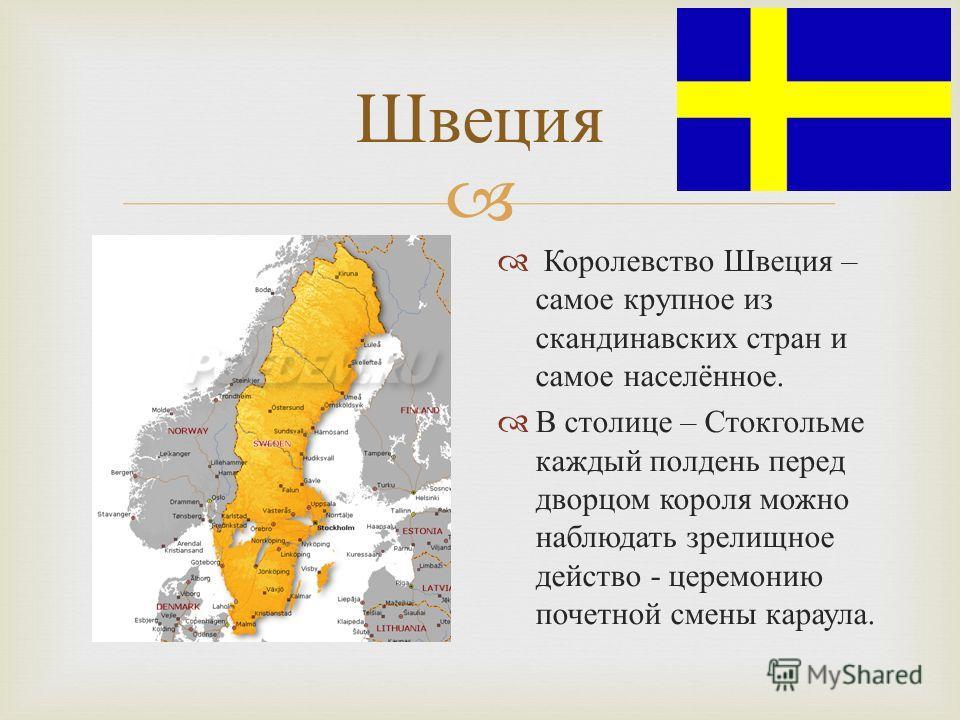 Швеция Королевство Швеция – самое крупное из скандинавских стран и самое населённое. В столице – Стокгольме каждый полдень перед дворцом короля можно наблюдать зрелищное действо - церемонию почетной смены караула.