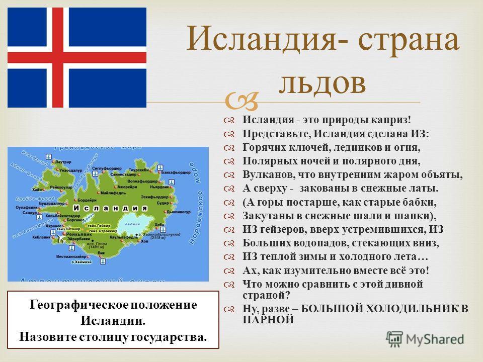 Исландия - страна льдов Исландия - это природы каприз ! Представьте, Исландия сделана ИЗ : Горячих ключей, ледников и огня, Полярных ночей и полярного дня, Вулканов, что внутренним жаром объяты, А сверху - закованы в снежные латы. ( А горы постарше,
