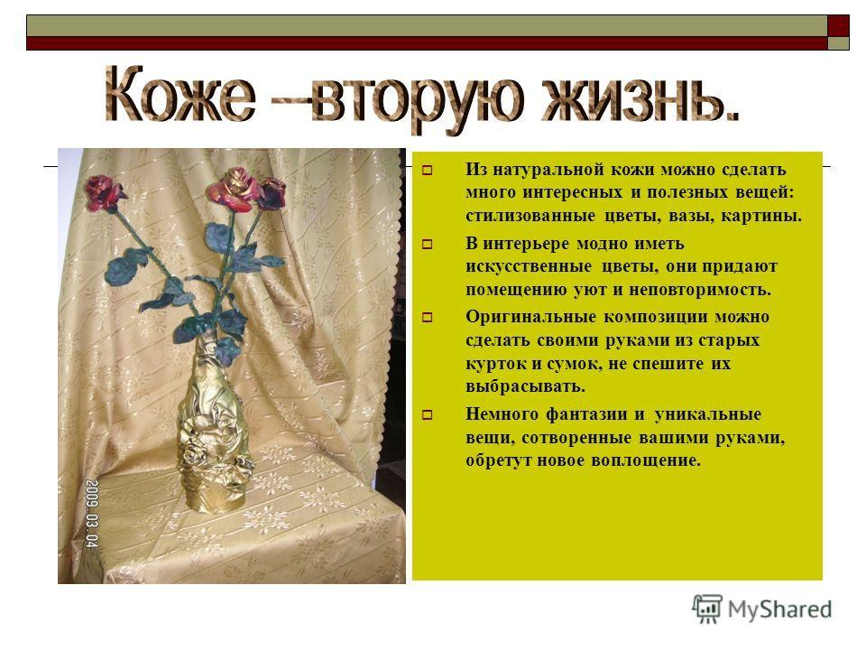 Из натуральной кожи можно сделать много интересных и полезных вещей: стилизованные цветы, вазы, картины. В интерьере модно иметь искусственные цветы, они придают помещению уют и неповторимость. Оригинальные композиции можно сделать своими руками из с