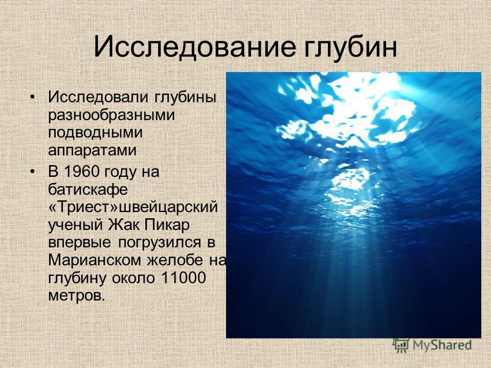 Исследование глубин Исследовали глубины разнообразными подводными аппаратами В 1960 году на батискафе «Триест»швейцарский ученый Жак Пикар впервые погрузился в Марианском желобе на глубину около 11000 метров.