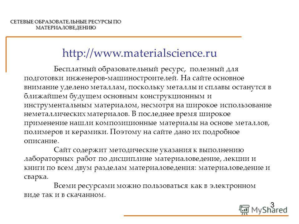 СЕТЕВЫЕ ОБРАЗОВАТЕЛЬНЫЕ РЕСУРСЫ ПО МАТЕРИАЛОВЕДЕНИЮ http://www.materialscience.ru 3 Бесплатный образовательный ресурс, полезный для подготовки инженеров-машиностроителей. На сайте основное внимание уделено металлам, поскольку металлы и сплавы останут