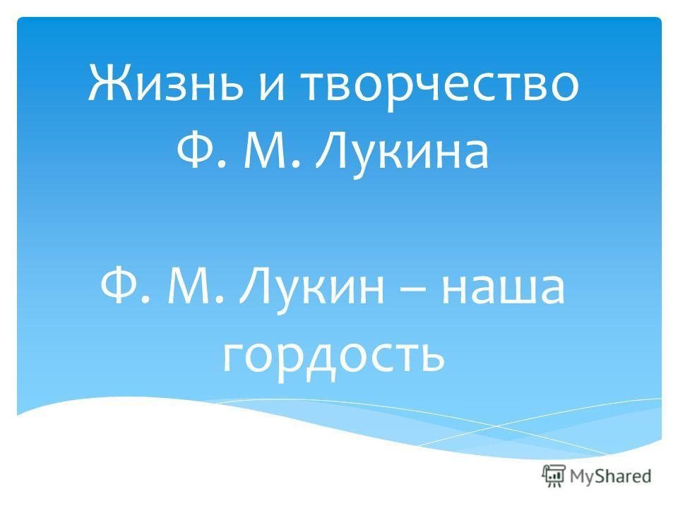 Жизнь и творчество Ф. М. Лукина Ф. М. Лукин – наша гордость