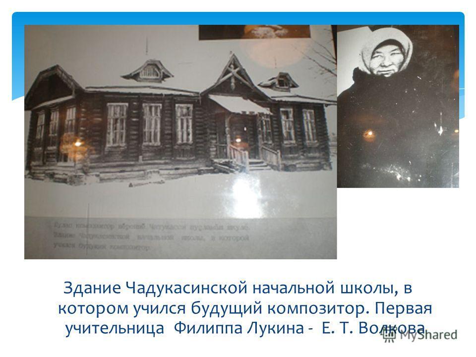 Здание Чадукасинской начальной школы, в котором учился будущий композитор. Первая учительница Филиппа Лукина - Е. Т. Волкова