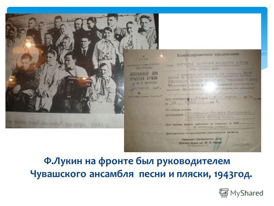 Ф.Лукин на фронте был руководителем Чувашского ансамбля песни и пляски, 1943год.