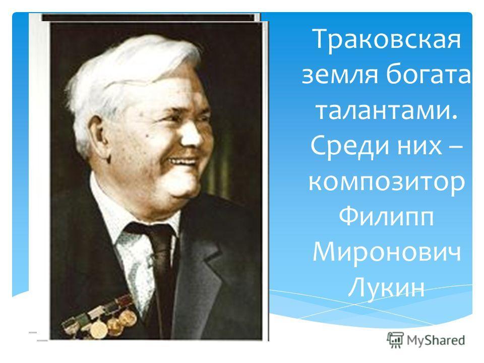 Траковская земля богата талантами. Среди них – композитор Филипп Миронович Лукин