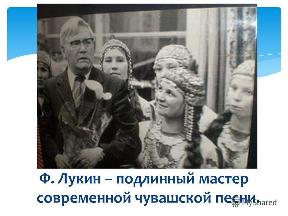 Ф. Лукин – подлинный мастер современной чувашской песни.