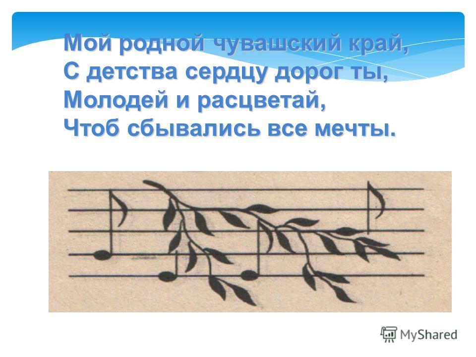 Мой родной чувашский край, С детства сердцу дорог ты, Молодей и расцветай, Чтоб сбывались все мечты.